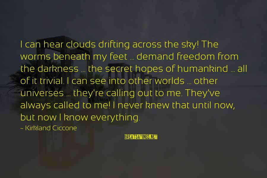 Beneath Clouds Sayings By Kirkland Ciccone: I can hear clouds drifting across the sky! The worms beneath my feet ... demand