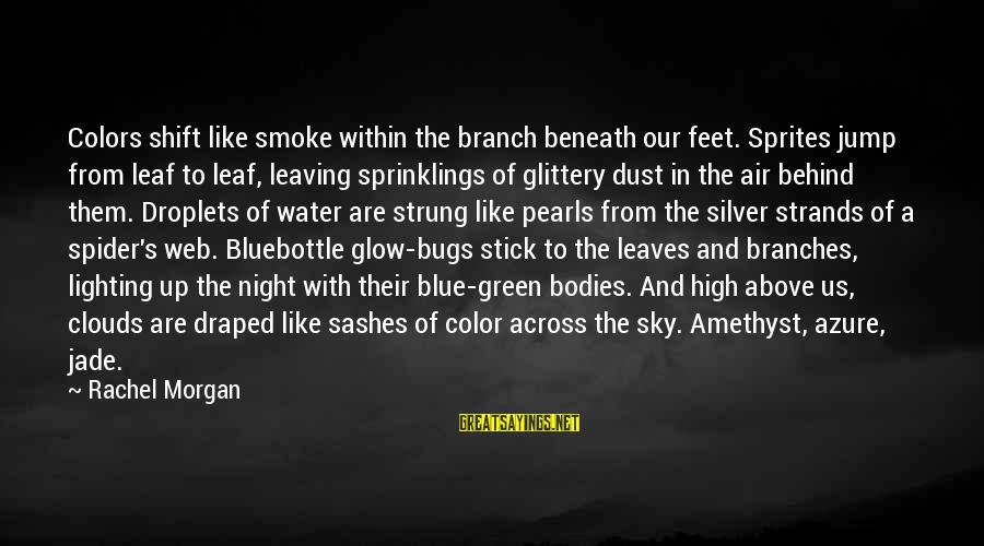 Beneath Clouds Sayings By Rachel Morgan: Colors shift like smoke within the branch beneath our feet. Sprites jump from leaf to