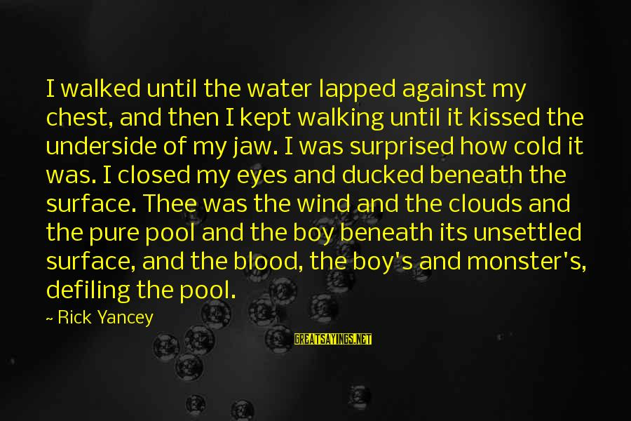 Beneath Clouds Sayings By Rick Yancey: I walked until the water lapped against my chest, and then I kept walking until