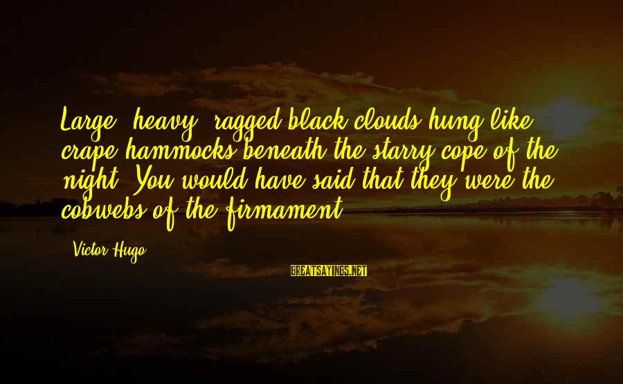 Beneath Clouds Sayings By Victor Hugo: Large, heavy, ragged black clouds hung like crape hammocks beneath the starry cope of the