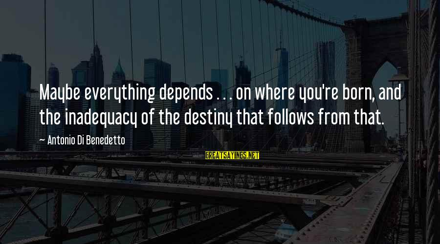 Benedetto Sayings By Antonio Di Benedetto: Maybe everything depends . . . on where you're born, and the inadequacy of the