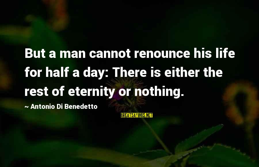 Benedetto Sayings By Antonio Di Benedetto: But a man cannot renounce his life for half a day: There is either the