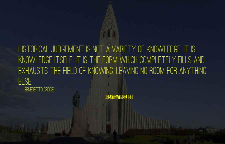 Benedetto Sayings By Benedetto Croce: Historical judgement is not a variety of knowledge, it is knowledge itself; it is the