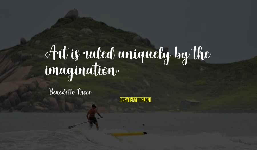 Benedetto Sayings By Benedetto Croce: Art is ruled uniquely by the imagination.
