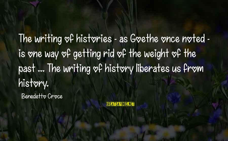 Benedetto Sayings By Benedetto Croce: The writing of histories - as Goethe once noted - is one way of getting