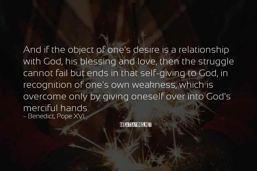 Benedict, Pope XVI Sayings: And if the object of one's desire is a relationship with God, his blessing and
