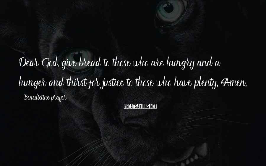 Benedictine Prayer Sayings: Dear God, give bread to those who are hungry and a hunger and thirst for