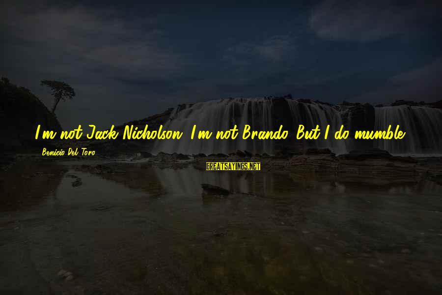 Benicio Del Toro Sayings By Benicio Del Toro: I'm not Jack Nicholson. I'm not Brando. But I do mumble.