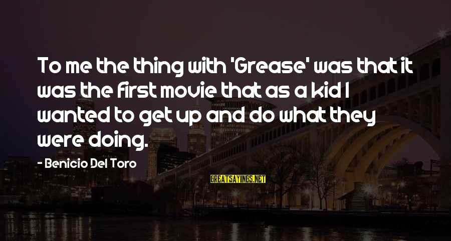 Benicio Del Toro Sayings By Benicio Del Toro: To me the thing with 'Grease' was that it was the first movie that as