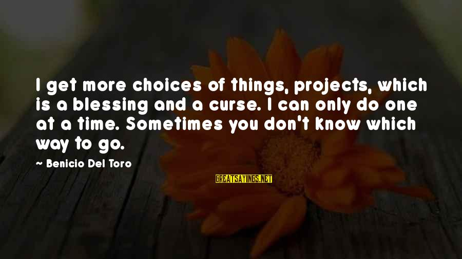 Benicio Del Toro Sayings By Benicio Del Toro: I get more choices of things, projects, which is a blessing and a curse. I