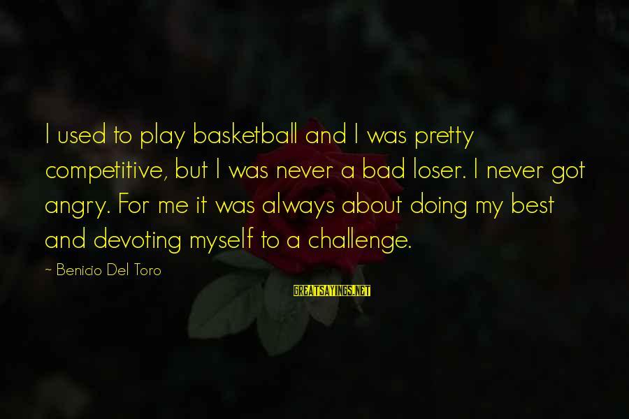 Benicio Del Toro Sayings By Benicio Del Toro: I used to play basketball and I was pretty competitive, but I was never a
