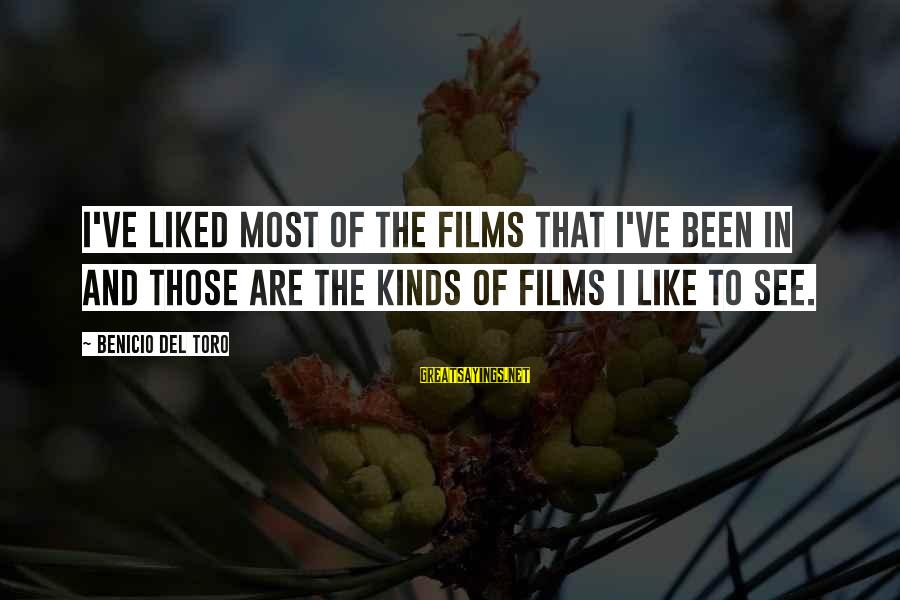 Benicio Del Toro Sayings By Benicio Del Toro: I've liked most of the films that I've been in and those are the kinds