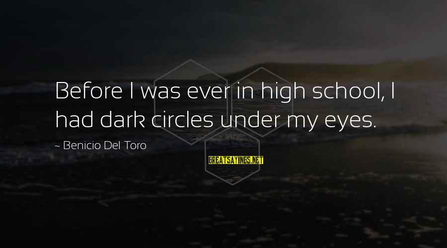 Benicio Del Toro Sayings By Benicio Del Toro: Before I was ever in high school, I had dark circles under my eyes.