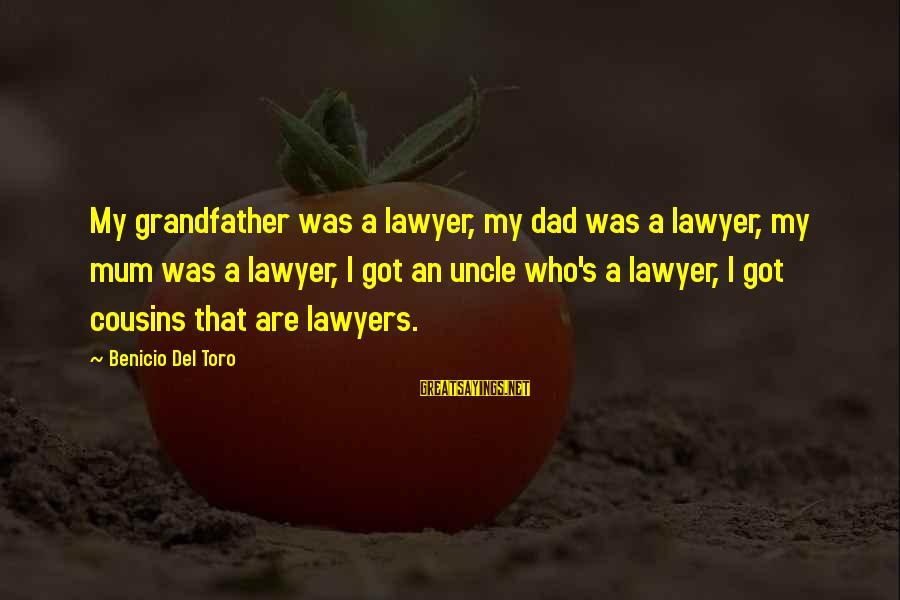 Benicio Del Toro Sayings By Benicio Del Toro: My grandfather was a lawyer, my dad was a lawyer, my mum was a lawyer,