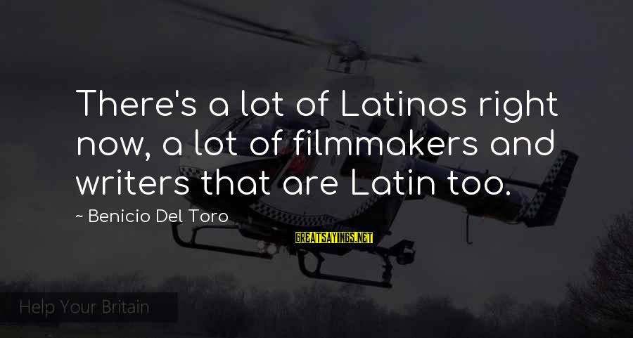 Benicio Del Toro Sayings By Benicio Del Toro: There's a lot of Latinos right now, a lot of filmmakers and writers that are