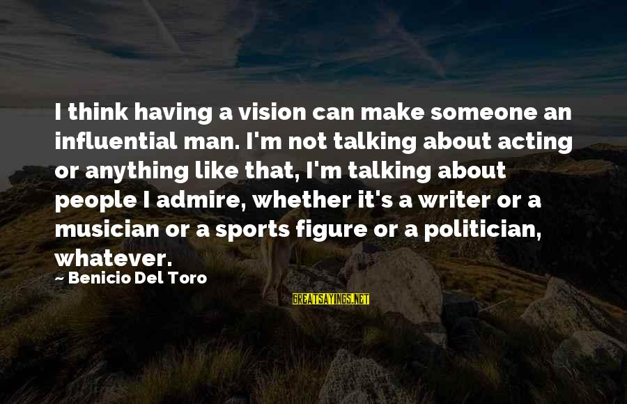 Benicio Del Toro Sayings By Benicio Del Toro: I think having a vision can make someone an influential man. I'm not talking about