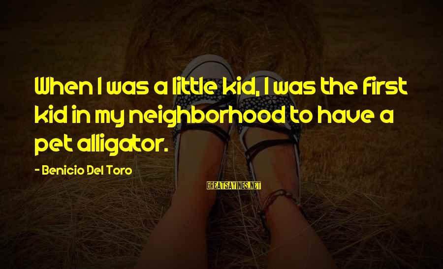 Benicio Del Toro Sayings By Benicio Del Toro: When I was a little kid, I was the first kid in my neighborhood to