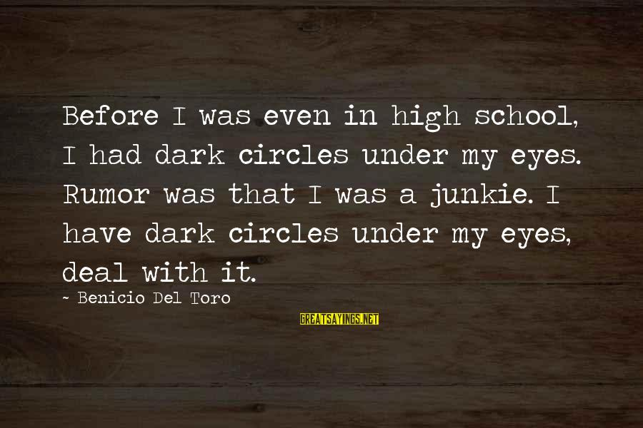 Benicio Del Toro Sayings By Benicio Del Toro: Before I was even in high school, I had dark circles under my eyes. Rumor