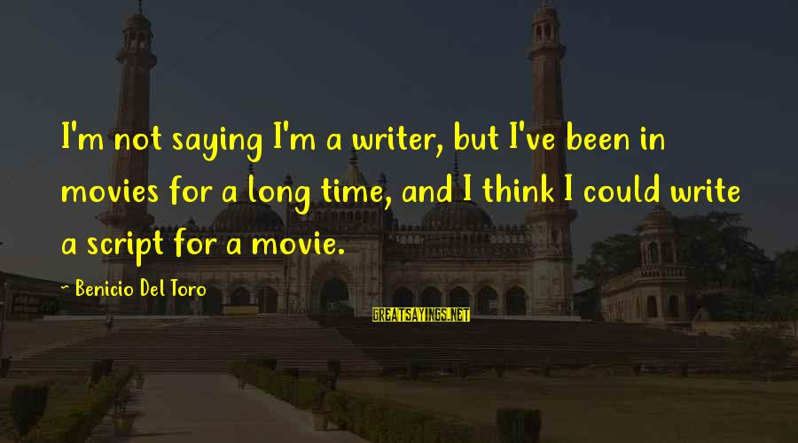 Benicio Del Toro Sayings By Benicio Del Toro: I'm not saying I'm a writer, but I've been in movies for a long time,