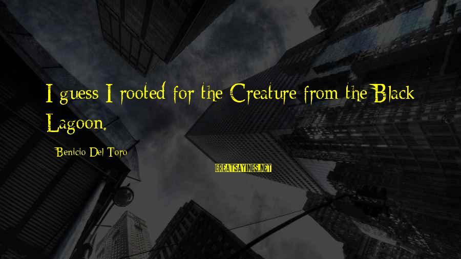 Benicio Del Toro Sayings By Benicio Del Toro: I guess I rooted for the Creature from the Black Lagoon.