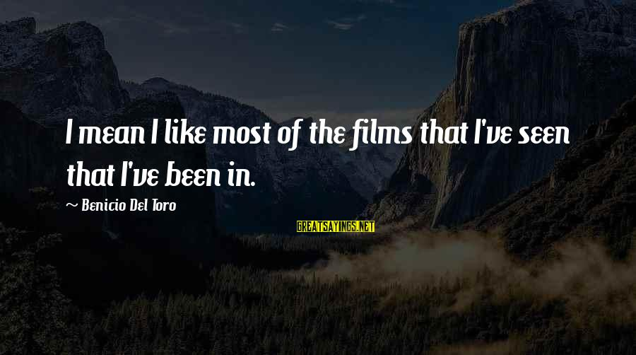 Benicio Del Toro Sayings By Benicio Del Toro: I mean I like most of the films that I've seen that I've been in.
