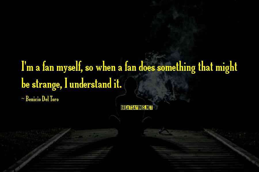 Benicio Del Toro Sayings By Benicio Del Toro: I'm a fan myself, so when a fan does something that might be strange, I