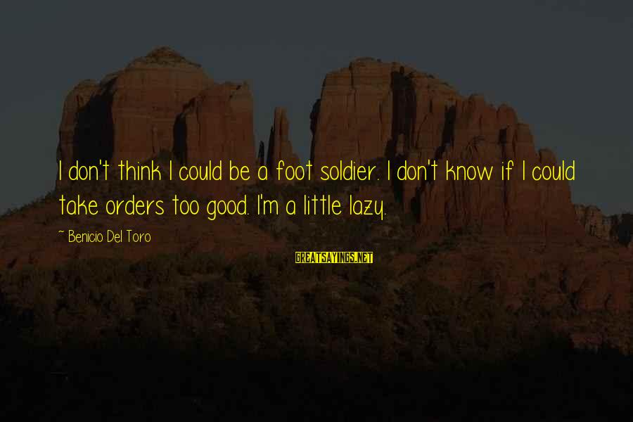 Benicio Del Toro Sayings By Benicio Del Toro: I don't think I could be a foot soldier. I don't know if I could