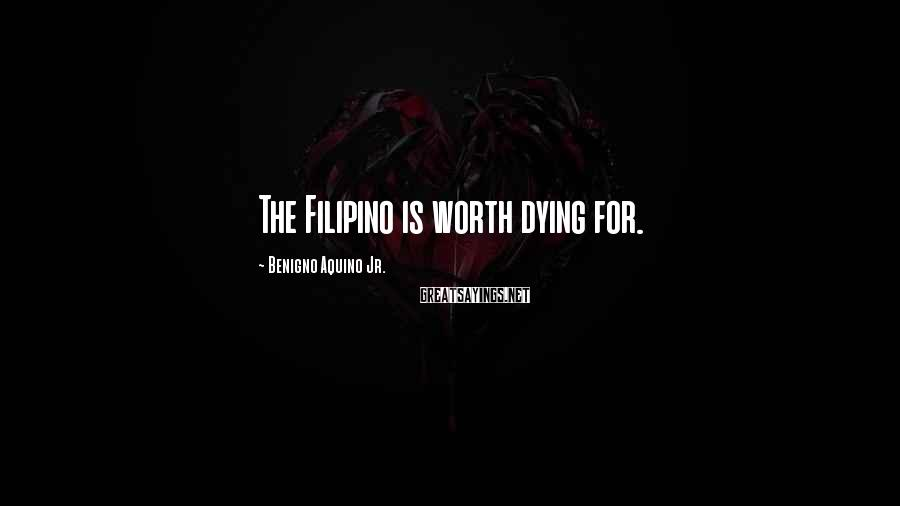 Benigno Aquino Jr. Sayings: The Filipino is worth dying for.