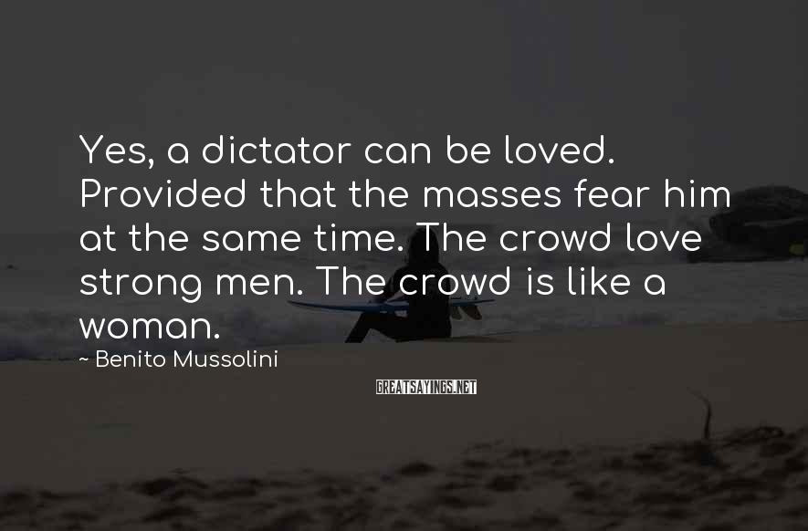 Benito Mussolini Sayings: Yes, a dictator can be loved. Provided that the masses fear him at the same