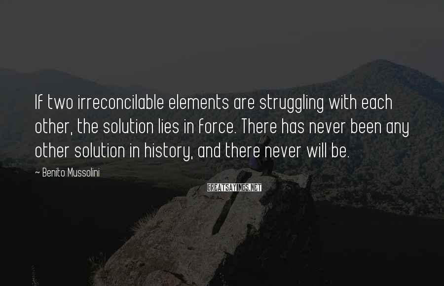 Benito Mussolini Sayings: If two irreconcilable elements are struggling with each other, the solution lies in force. There