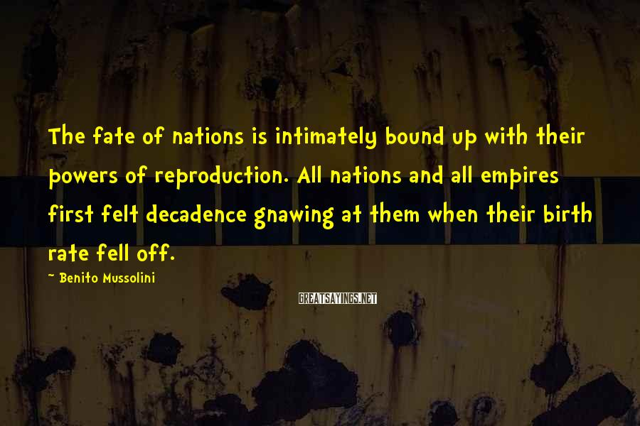 Benito Mussolini Sayings: The fate of nations is intimately bound up with their powers of reproduction. All nations