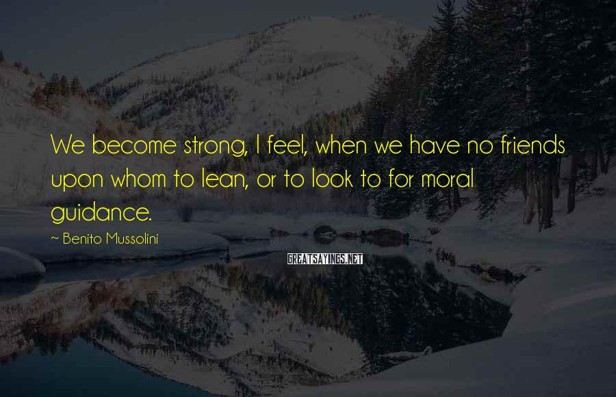 Benito Mussolini Sayings: We become strong, I feel, when we have no friends upon whom to lean, or