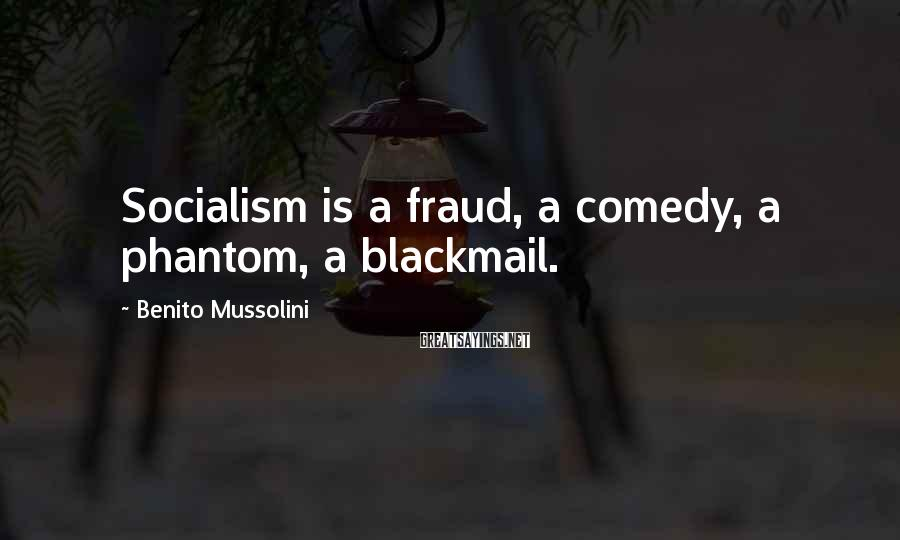 Benito Mussolini Sayings: Socialism is a fraud, a comedy, a phantom, a blackmail.