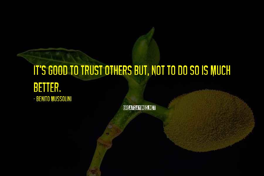 Benito Mussolini Sayings: It's good to trust others but, not to do so is much better.