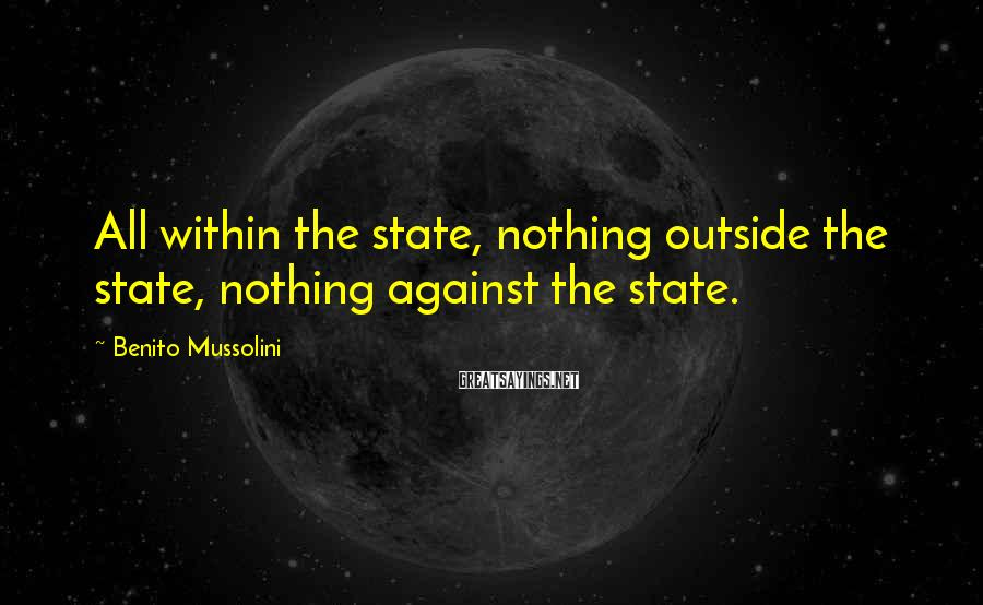Benito Mussolini Sayings: All within the state, nothing outside the state, nothing against the state.