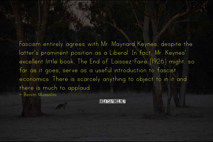 Benito Mussolini Sayings: Fascism entirely agrees with Mr. Maynard Keynes, despite the latter's prominent position as a Liberal.