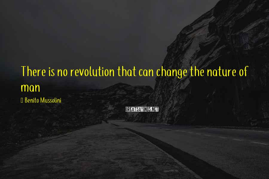 Benito Mussolini Sayings: There is no revolution that can change the nature of man