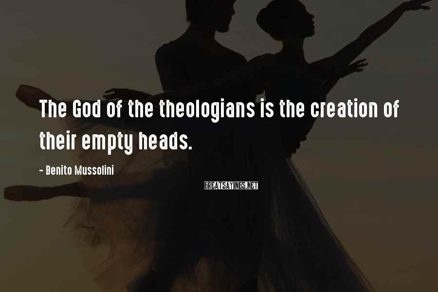 Benito Mussolini Sayings: The God of the theologians is the creation of their empty heads.