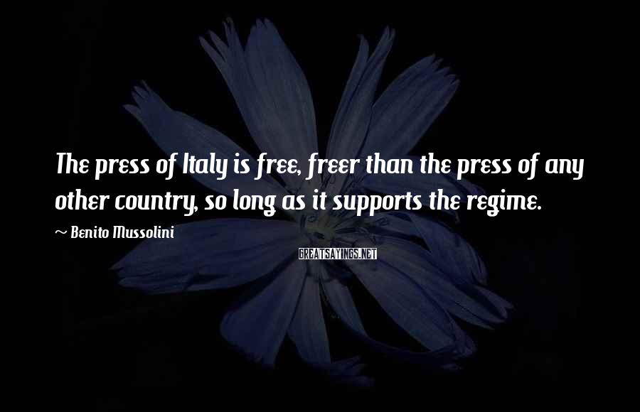 Benito Mussolini Sayings: The press of Italy is free, freer than the press of any other country, so