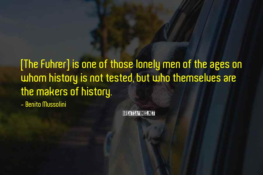 Benito Mussolini Sayings: [The Fuhrer] is one of those lonely men of the ages on whom history is