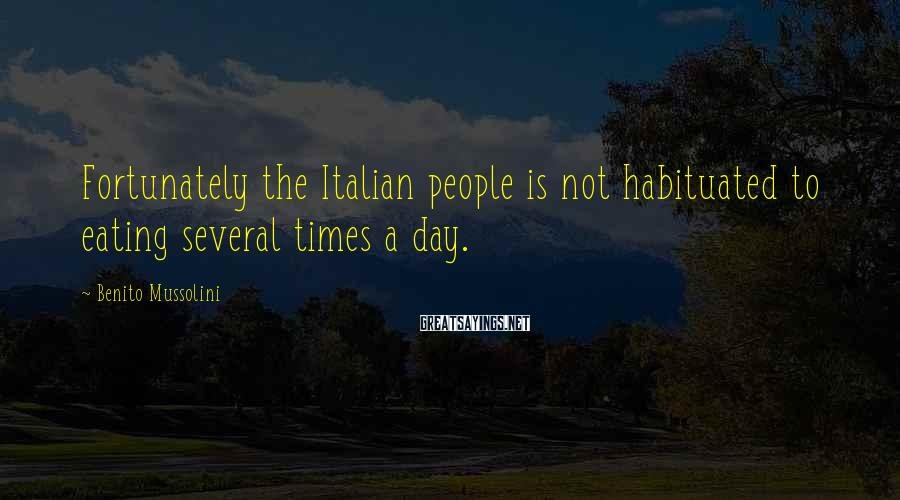 Benito Mussolini Sayings: Fortunately the Italian people is not habituated to eating several times a day.