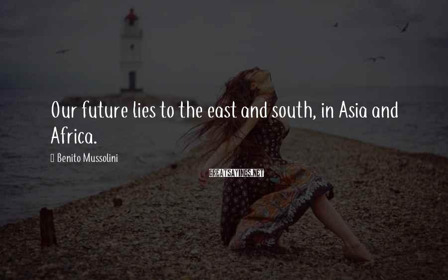 Benito Mussolini Sayings: Our future lies to the east and south, in Asia and Africa.