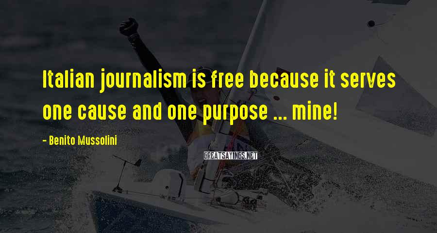 Benito Mussolini Sayings: Italian journalism is free because it serves one cause and one purpose ... mine!