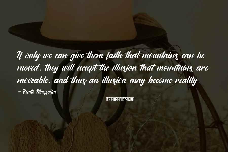 Benito Mussolini Sayings: If only we can give them faith that mountains can be moved, they will accept