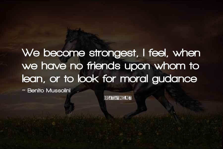 Benito Mussolini Sayings: We become strongest, I feel, when we have no friends upon whom to lean, or