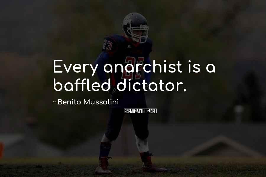 Benito Mussolini Sayings: Every anarchist is a baffled dictator.