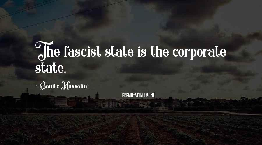 Benito Mussolini Sayings: The fascist state is the corporate state.