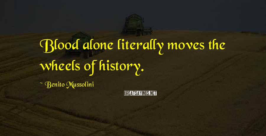 Benito Mussolini Sayings: Blood alone literally moves the wheels of history.