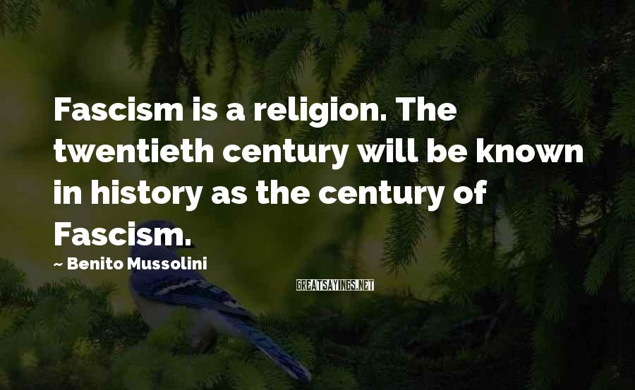 Benito Mussolini Sayings: Fascism is a religion. The twentieth century will be known in history as the century