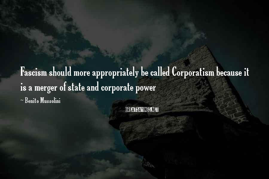 Benito Mussolini Sayings: Fascism should more appropriately be called Corporatism because it is a merger of state and